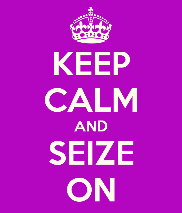 KEEP CALM AND SEIZE ON