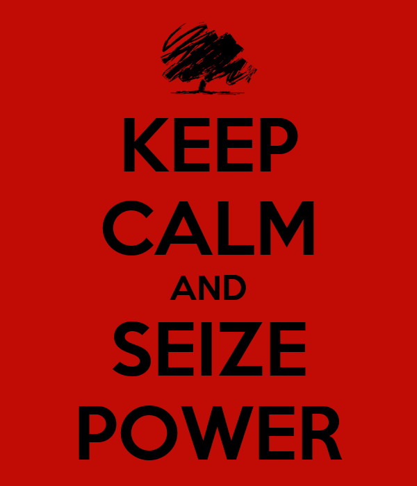 KEEP CALM AND SEIZE POWER