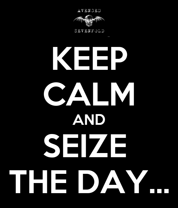 KEEP CALM AND SEIZE  THE DAY...
