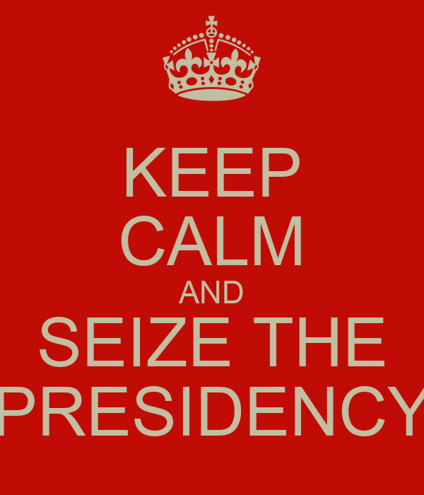KEEP CALM AND SEIZE THE PRESIDENCY
