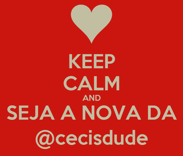 KEEP CALM AND SEJA A NOVA DA @cecisdude