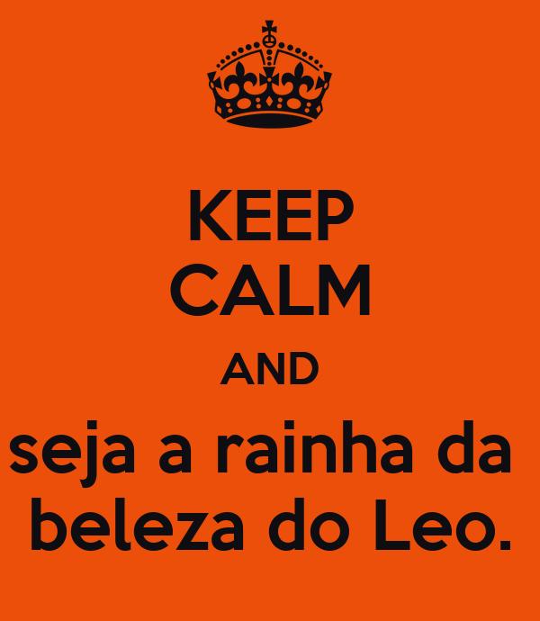 KEEP CALM AND seja a rainha da  beleza do Leo.