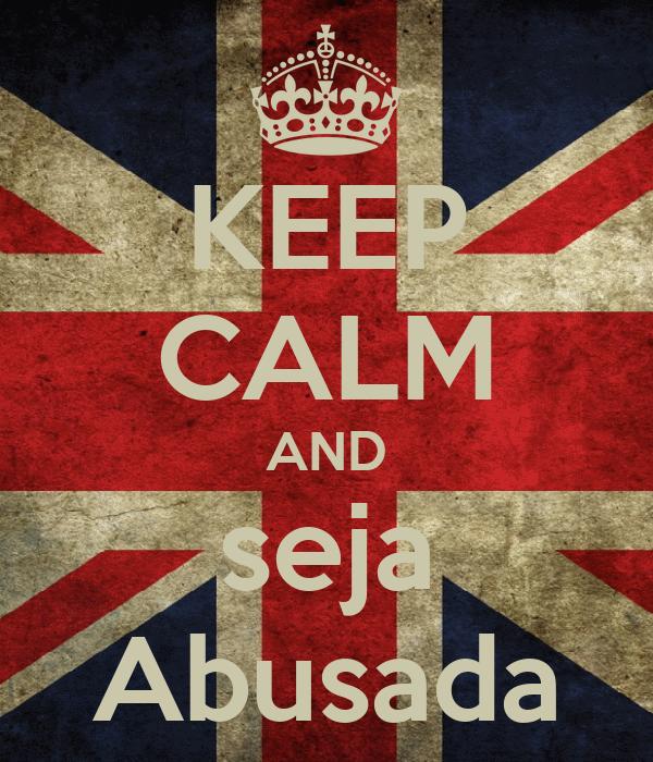 KEEP CALM AND seja Abusada