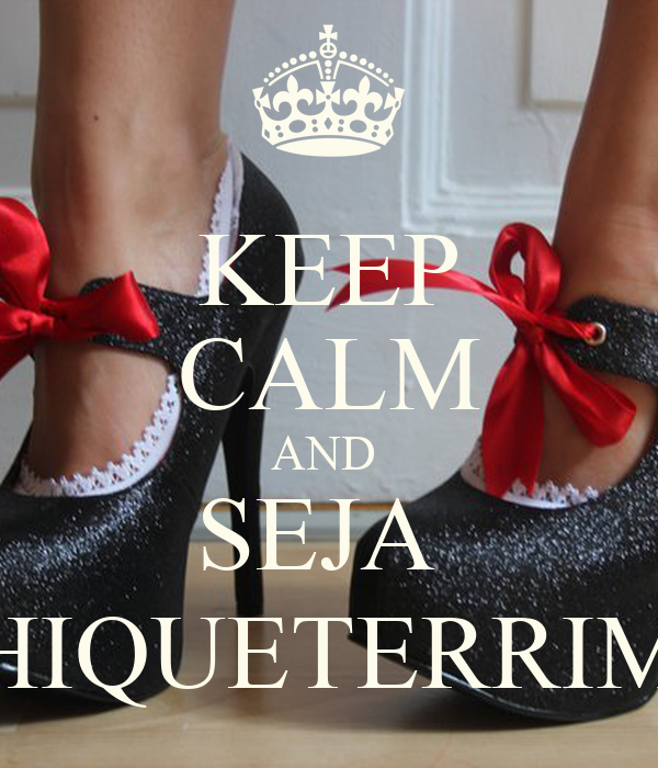KEEP CALM AND  SEJA  CHIQUETERRIMA