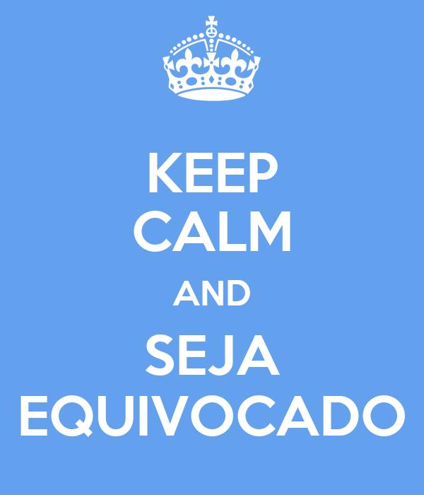 KEEP CALM AND SEJA EQUIVOCADO