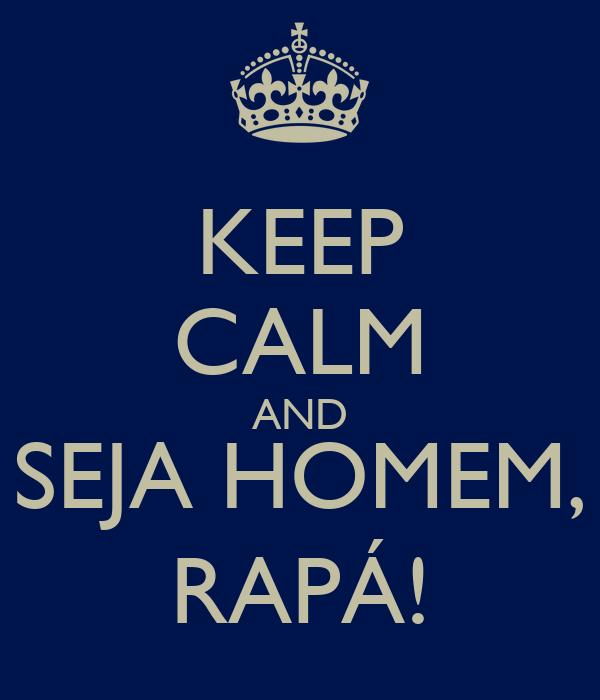 KEEP CALM AND SEJA HOMEM, RAPÁ!