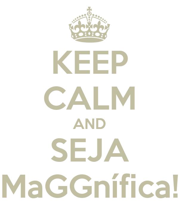 KEEP CALM AND SEJA MaGGnífica!