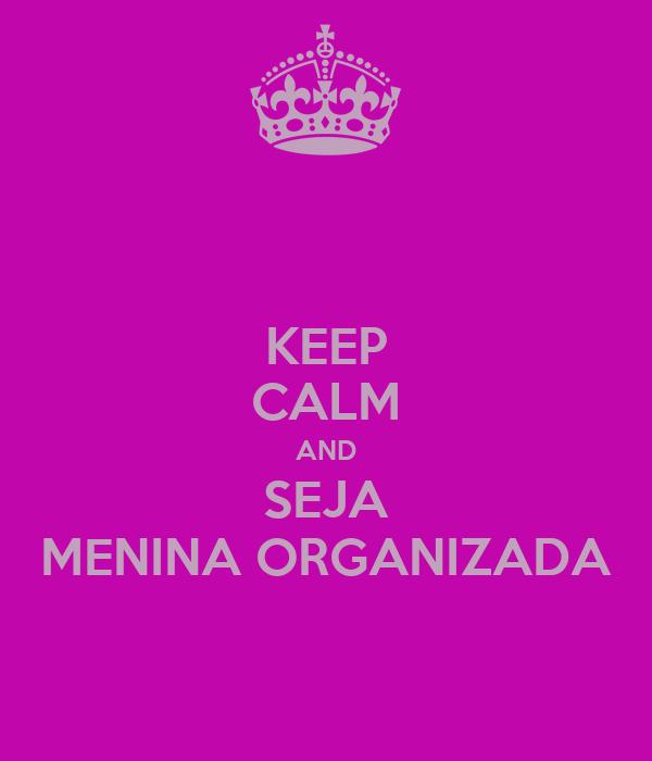 KEEP CALM AND SEJA MENINA ORGANIZADA