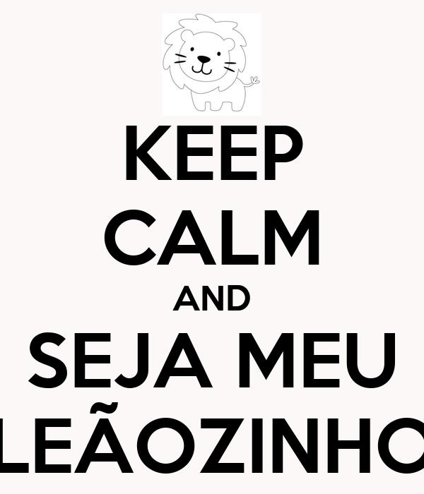 KEEP CALM AND SEJA MEU LEÃOZINHO