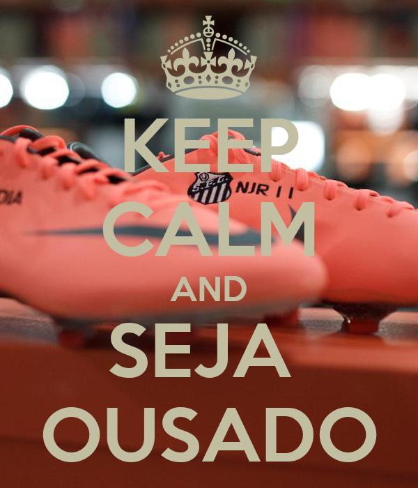 KEEP CALM AND SEJA  OUSADO