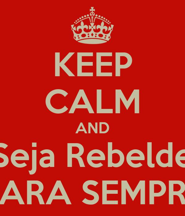 KEEP CALM AND Seja Rebelde PARA SEMPRE