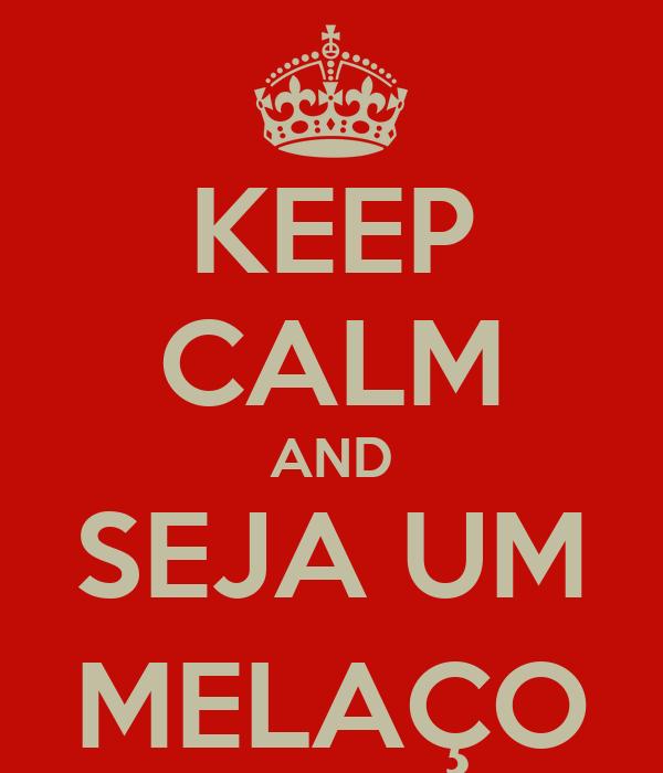 KEEP CALM AND SEJA UM MELAÇO