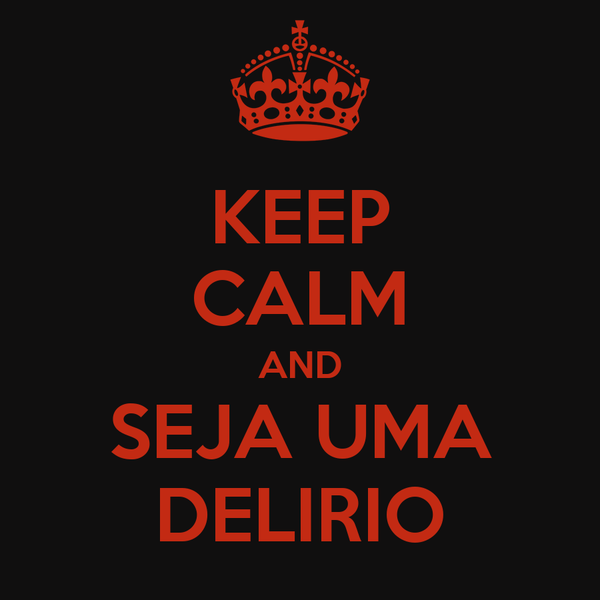 KEEP CALM AND SEJA UMA DELIRIO