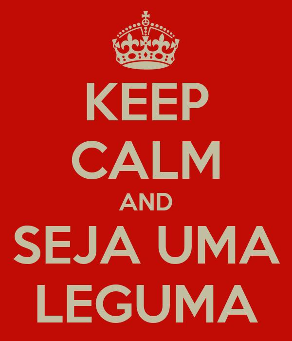 KEEP CALM AND SEJA UMA LEGUMA