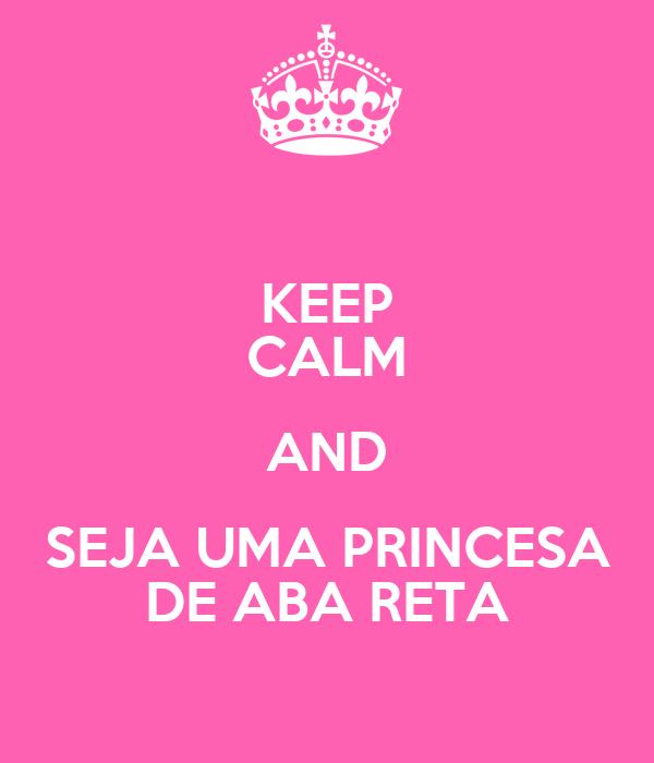 KEEP CALM AND SEJA UMA PRINCESA DE ABA RETA