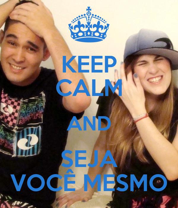 KEEP CALM AND SEJA VOCÊ MESMO