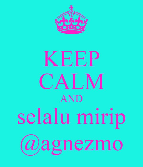 KEEP CALM AND selalu mirip @agnezmo