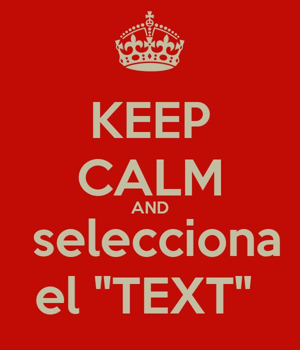 """KEEP CALM AND  selecciona el """"TEXT"""""""