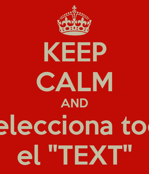 "KEEP CALM AND  Selecciona todo el ""TEXT"""