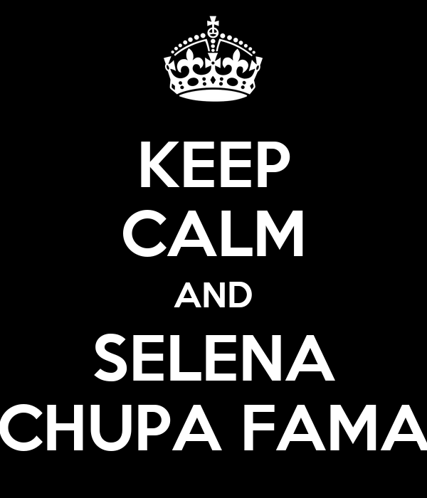 KEEP CALM AND SELENA CHUPA FAMA