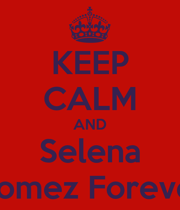 KEEP CALM AND Selena Gomez Forever
