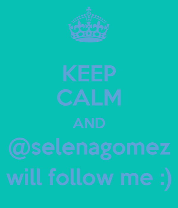KEEP CALM AND @selenagomez will follow me :)