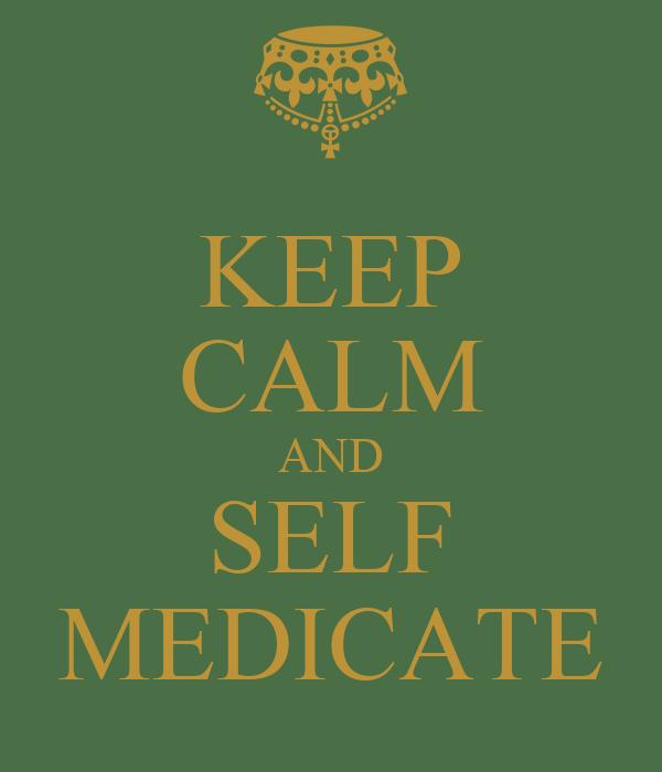KEEP CALM AND SELF MEDICATE