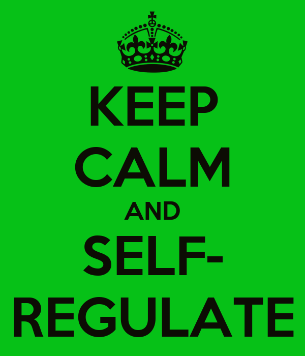 KEEP CALM AND SELF- REGULATE