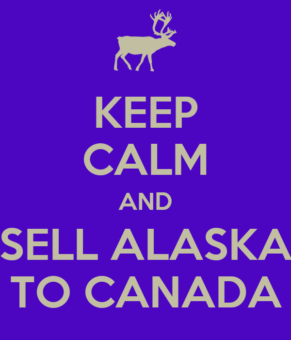 KEEP CALM AND SELL ALASKA TO CANADA
