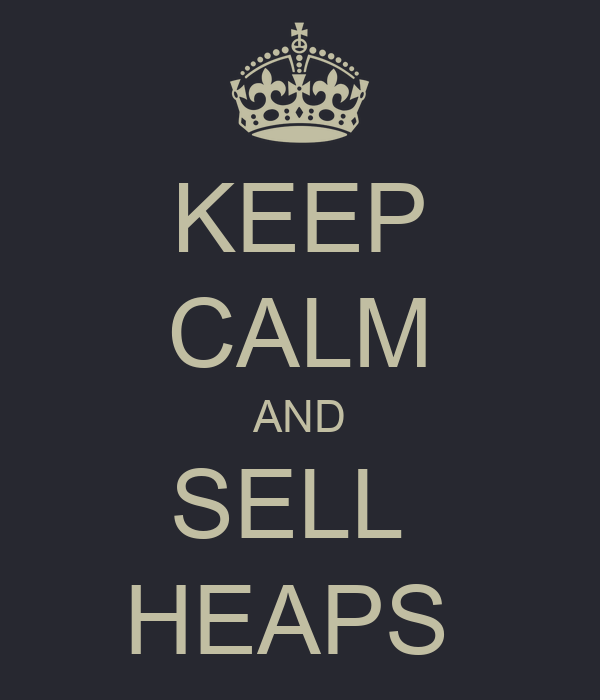 KEEP CALM AND SELL  HEAPS