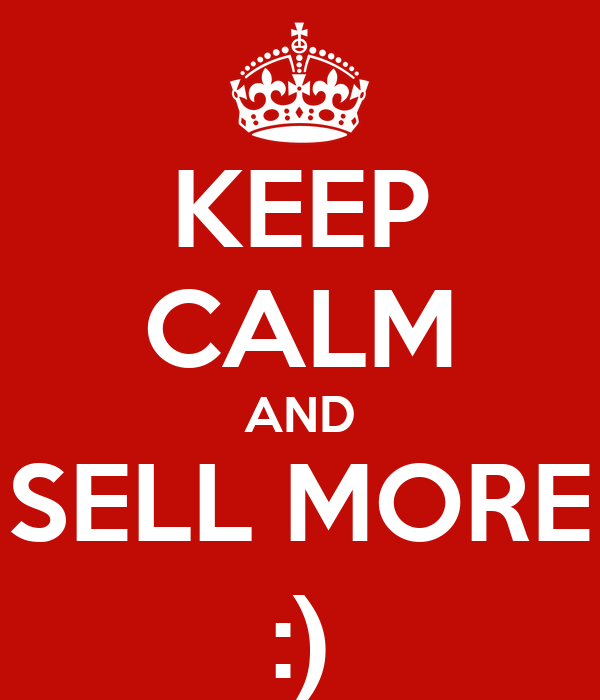 KEEP CALM AND SELL MORE :)