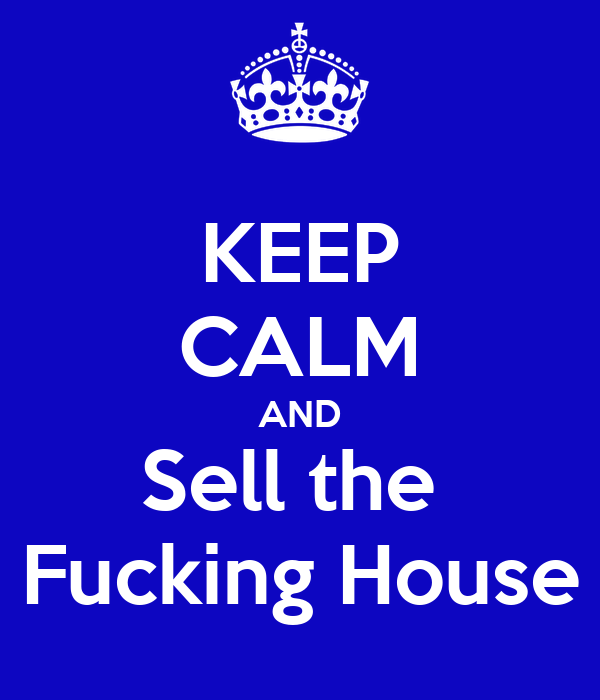 KEEP CALM AND Sell the  Fucking House