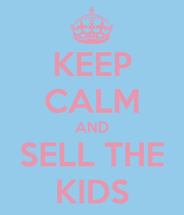 KEEP CALM AND SELL THE KIDS