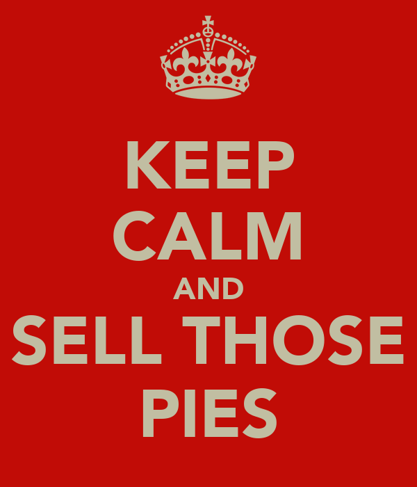 KEEP CALM AND SELL THOSE PIES