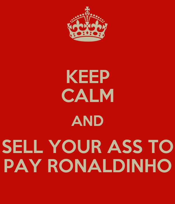 KEEP CALM AND SELL YOUR ASS TO PAY RONALDINHO
