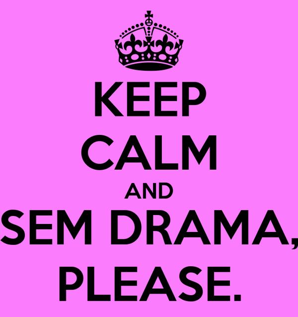 KEEP CALM AND SEM DRAMA, PLEASE.