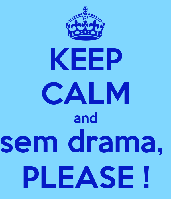 KEEP CALM and sem drama,  PLEASE !