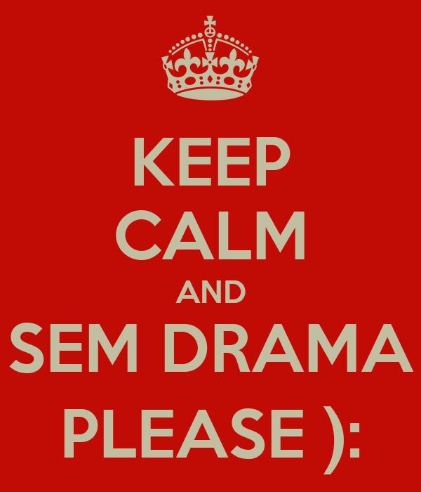 KEEP CALM AND SEM DRAMA PLEASE ):