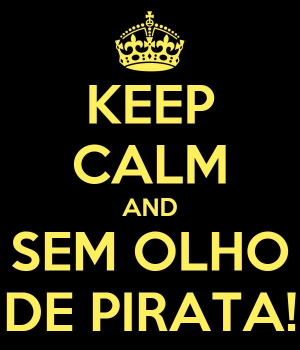 KEEP CALM AND SEM OLHO DE PIRATA!