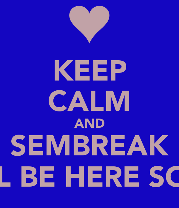 KEEP CALM AND SEMBREAK WILL BE HERE SOON