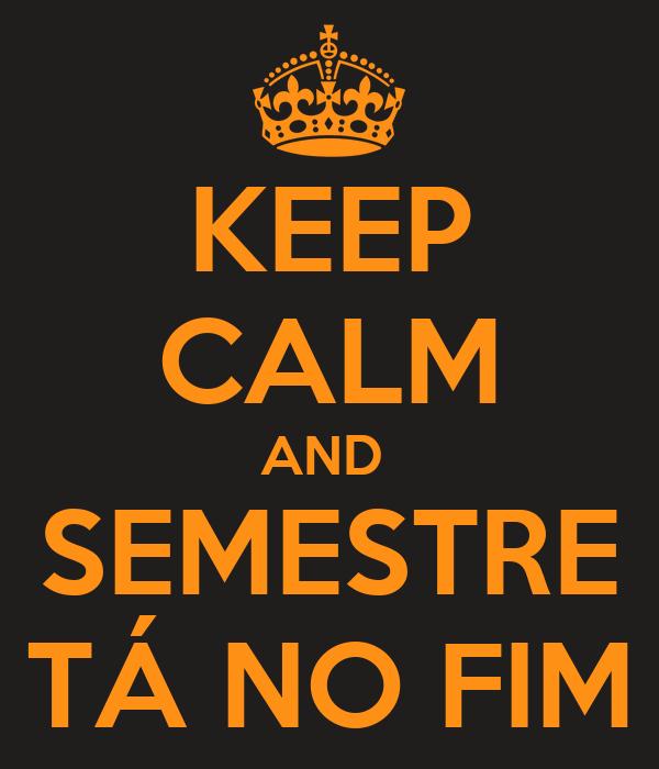 KEEP CALM AND  SEMESTRE TÁ NO FIM