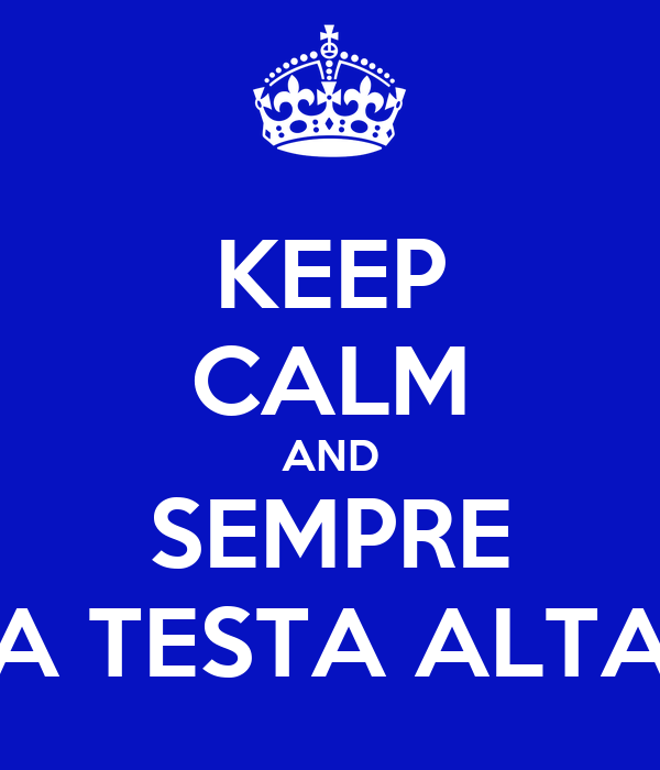 KEEP CALM AND SEMPRE A TESTA ALTA