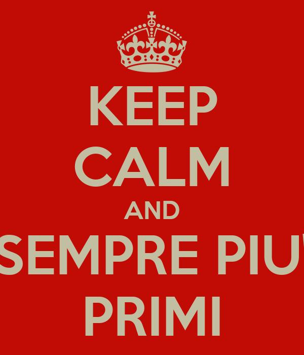 KEEP CALM AND SEMPRE PIU' PRIMI
