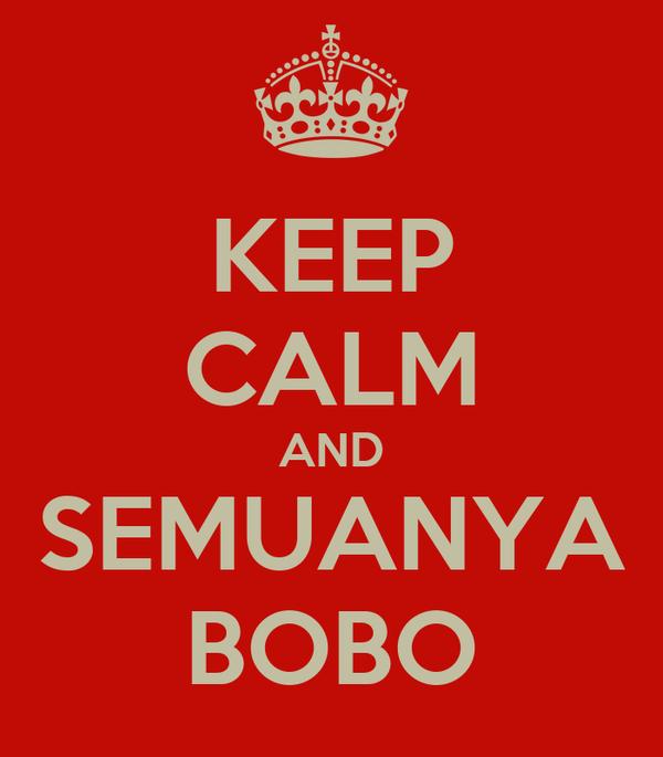 KEEP CALM AND SEMUANYA BOBO