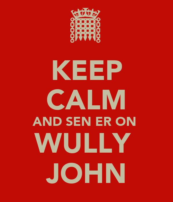 KEEP CALM AND SEN ER ON  WULLY  JOHN
