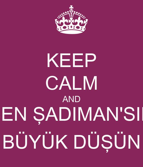 KEEP CALM AND SEN ŞADIMAN'SIN BÜYÜK DÜŞÜN