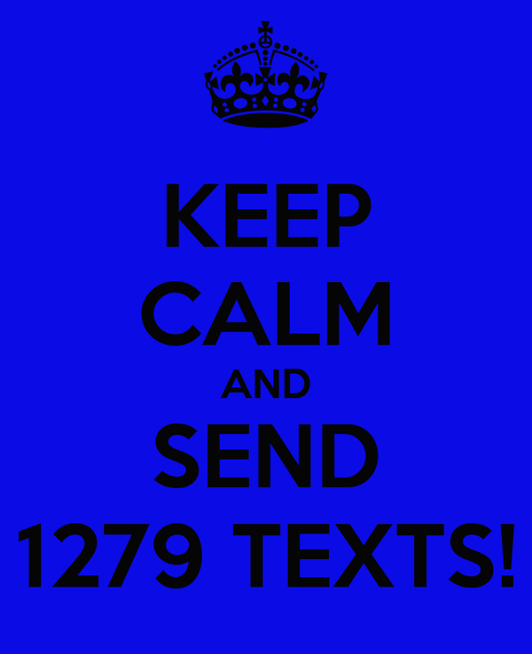 KEEP CALM AND SEND 1279 TEXTS!