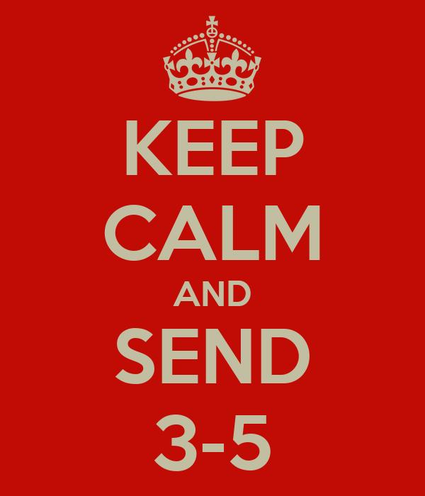 KEEP CALM AND SEND 3-5