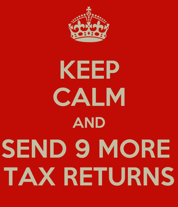 KEEP CALM AND SEND 9 MORE  TAX RETURNS