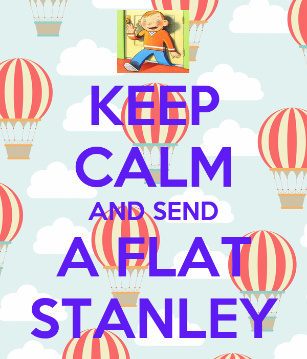 KEEP CALM AND SEND A FLAT STANLEY